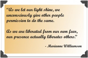 """As we let our light shine, we unconsciously give other people permission to do the same. As we are liberated from our own fear, our presence actually liberates others."" - Marianne Williamson"