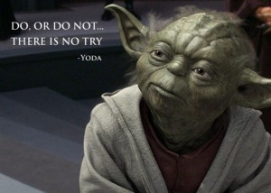 Yoda - Do or Do Not. There is no try.